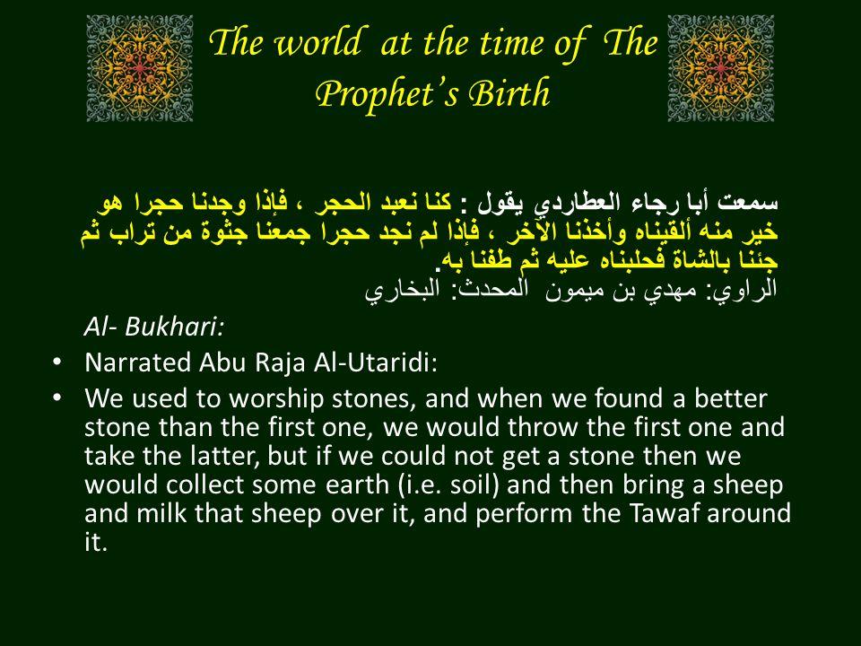 The world at the time of The Prophet's Birth سمعت أبا رجاء العطاردي يقول : كنا نعبد الحجر ، فإذا وجدنا حجرا هو خير منه ألقيناه وأخذنا الآخر ، فإذا لم