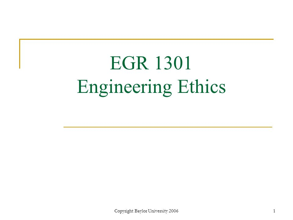 Copyright Baylor University 20061 EGR 1301 Engineering Ethics