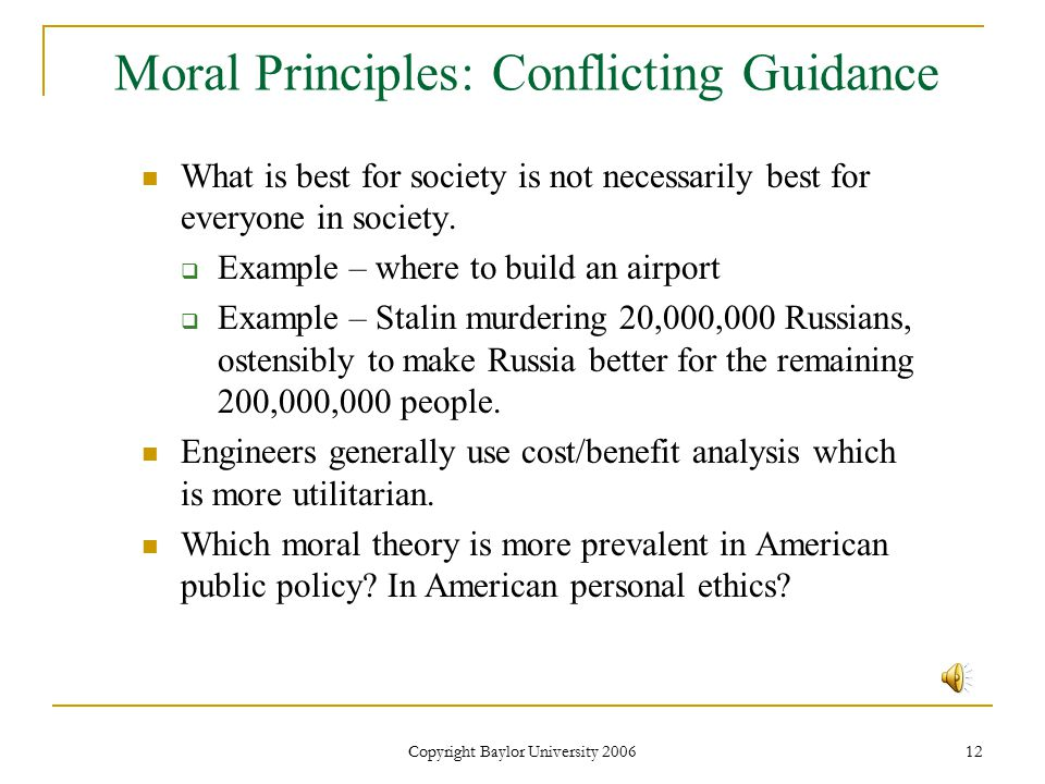 Copyright Baylor University 2006 12 Moral Principles: Conflicting Guidance What is best for society is not necessarily best for everyone in society.