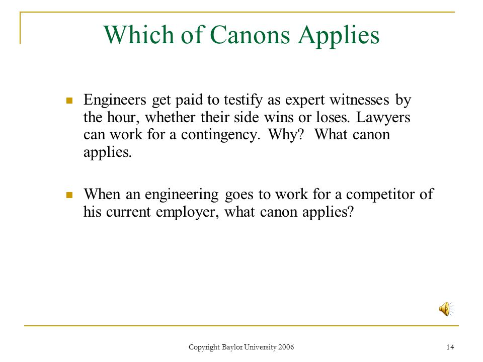 Copyright Baylor University 2006 14 Which of Canons Applies Engineers get paid to testify as expert witnesses by the hour, whether their side wins or loses.