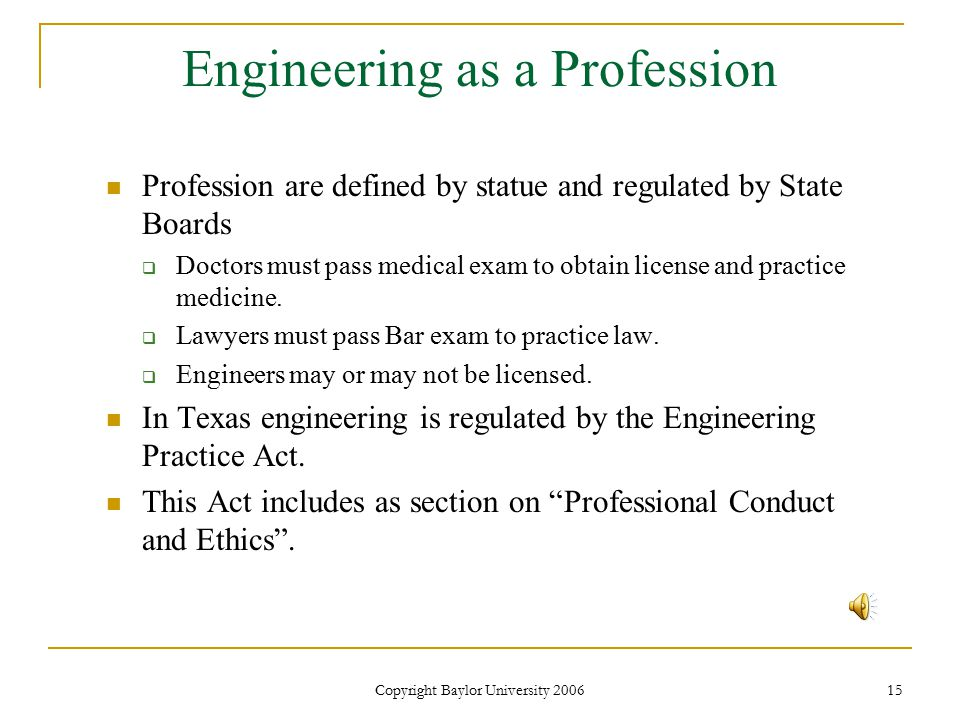 Copyright Baylor University 2006 15 Engineering as a Profession Profession are defined by statue and regulated by State Boards  Doctors must pass medical exam to obtain license and practice medicine.