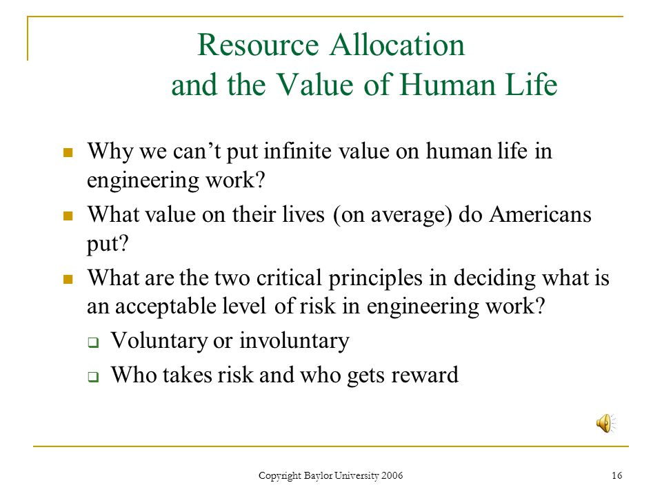 Copyright Baylor University 2006 16 Resource Allocation and the Value of Human Life Why we can't put infinite value on human life in engineering work.