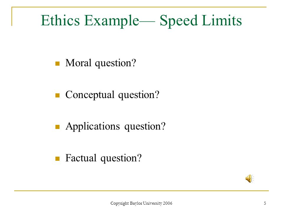 Copyright Baylor University 2006 5 Ethics Example— Speed Limits Moral question.