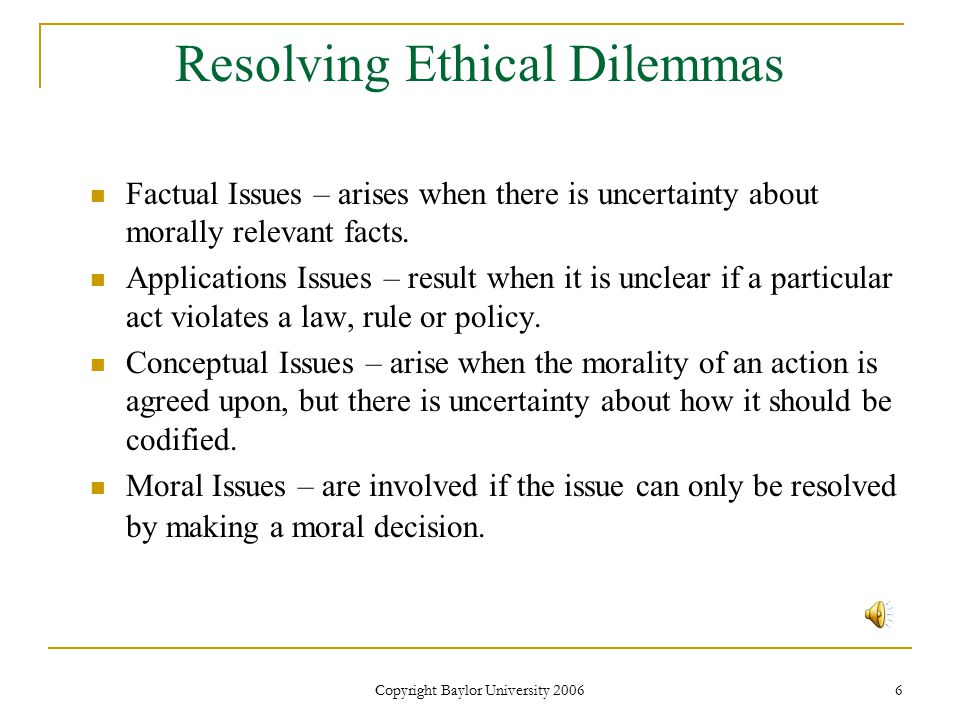Copyright Baylor University 2006 6 Resolving Ethical Dilemmas Factual Issues – arises when there is uncertainty about morally relevant facts.