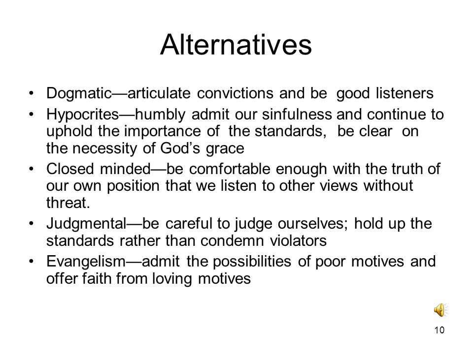 10 Alternatives Dogmatic—articulate convictions and be good listeners Hypocrites—humbly admit our sinfulness and continue to uphold the importance of the standards, be clear on the necessity of God's grace Closed minded—be comfortable enough with the truth of our own position that we listen to other views without threat.