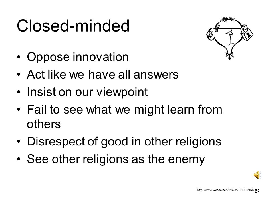5 Closed-minded Oppose innovation Act like we have all answers Insist on our viewpoint Fail to see what we might learn from others Disrespect of good in other religions See other religions as the enemy http://www.wecoc.net/Articles/CLSDMIND.jpg