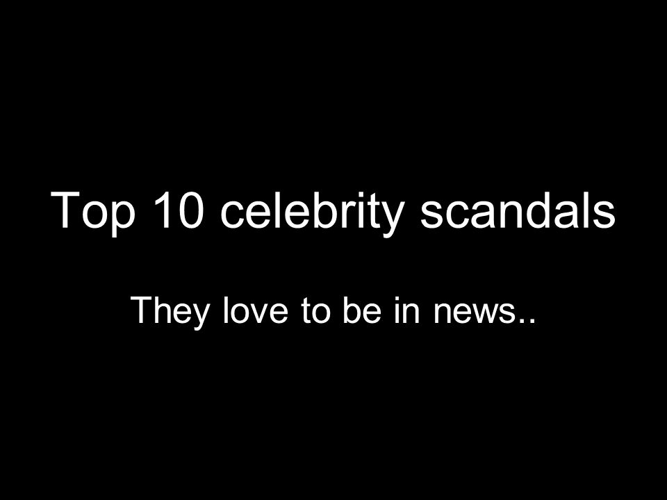 Top 10 celebrity scandals They love to be in news..