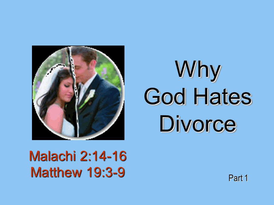 Why God Hates Divorce Malachi 2:14-16 Matthew 19:3-9 Part 1