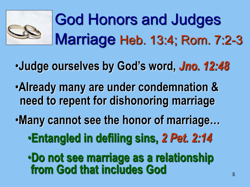 5 God Honors and Judges Marriage Heb. 13:4; Rom. 7:2-3 Judge ourselves by God's word, Jno.