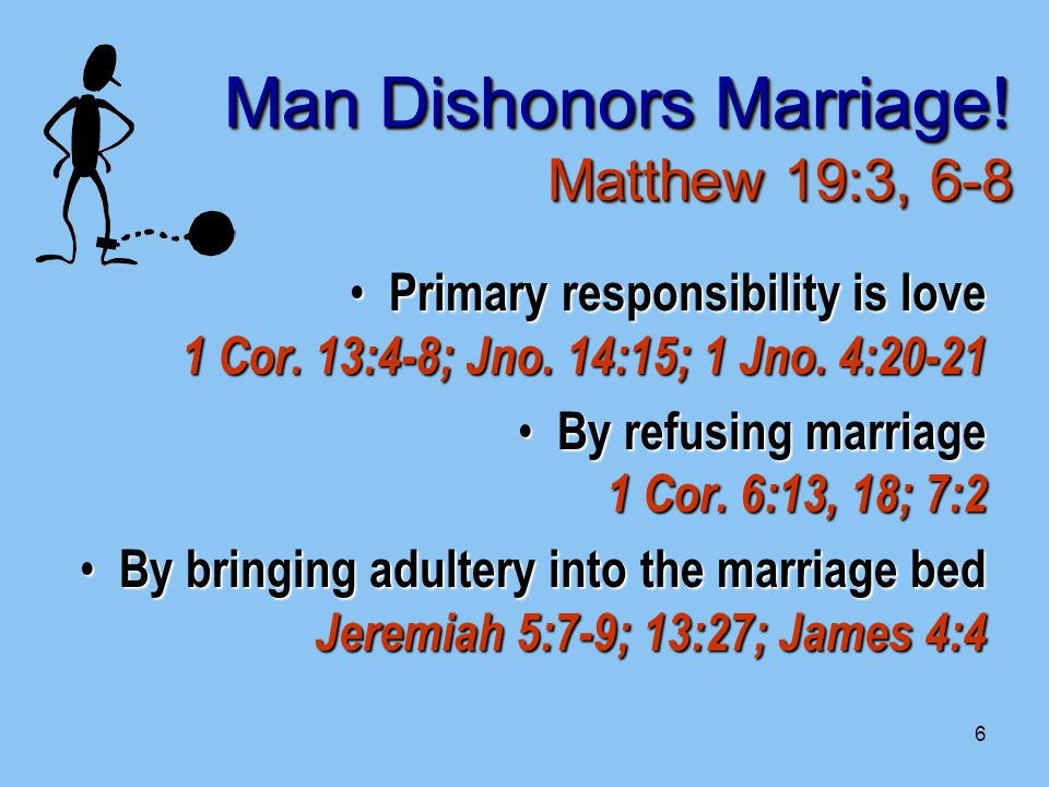 6 Man Dishonors Marriage. Matthew 19:3, 6-8 Primary responsibility is love 1 Cor.