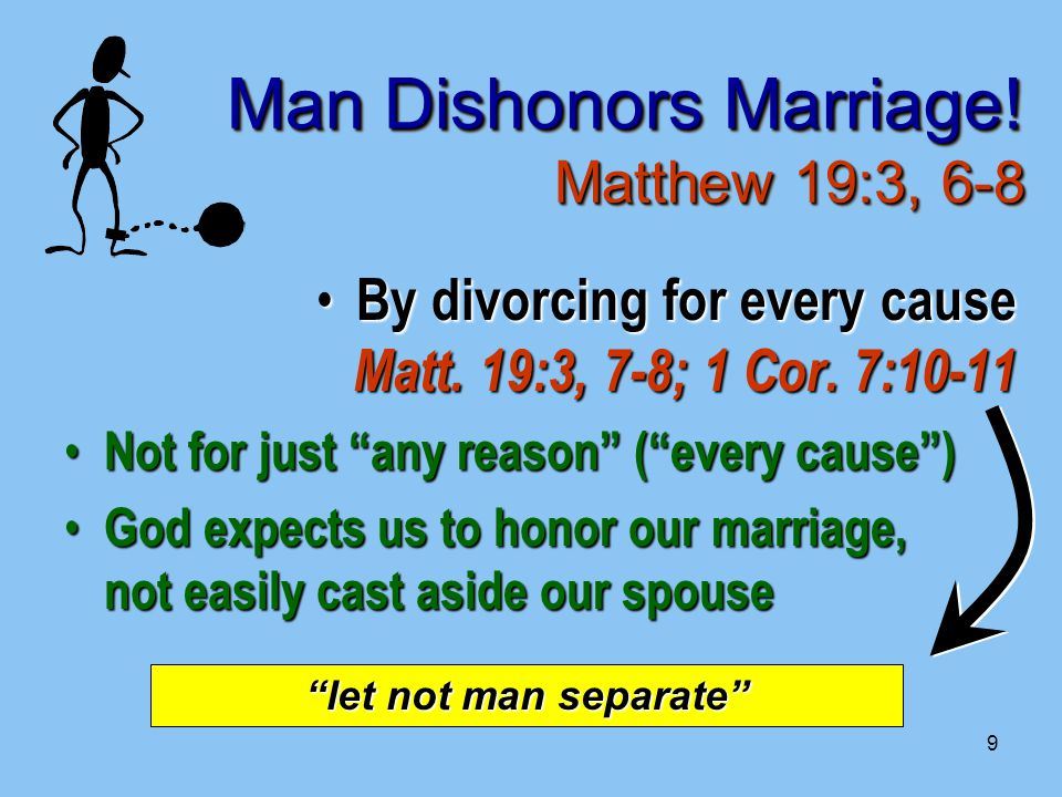 9 Man Dishonors Marriage. Matthew 19:3, 6-8 By divorcing for every cause Matt.