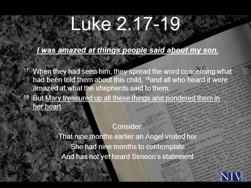 Luke 2.17-19 I was amazed at things people said about my son. 17 When they had seen him, they spread the word concerning what had been told them about