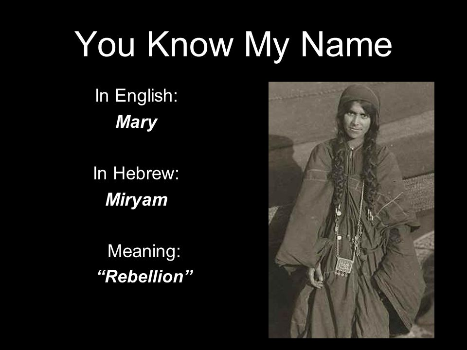 "You Know My Name In English: Mary In Hebrew: Miryam Meaning: ""Rebellion"""