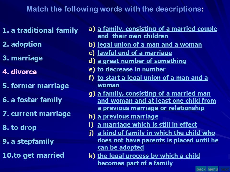 Match the following words with the descriptions: 1.a traditional family 2.adoption 3.marriage 4.divorce 5.former marriage 6.a foster family 7.current marriage 8.to drop 9.a stepfamily 10.to get married a)a family, consisting of a married couple and their own childrena family, consisting of a married couple and their own children b)legal union of a man and a womanlegal union of a man and a woman c)lawful end of a marriagelawful end of a marriage d)a great number of somethinga great number of something e)to decrease in numberto decrease in number f)to start a legal union of a man and a womanto start a legal union of a man and a woman g)a family, consisting of a married man and woman and at least one child from a previous marriage or relationshipa family, consisting of a married man and woman and at least one child from a previous marriage or relationship h)a previous marriagea previous marriage i)a marriage which is still in effecta marriage which is still in effect j)a kind of family in which the child who does not have parents is placed until he can be adopteda kind of family in which the child who does not have parents is placed until he can be adopted k)the legal process by which a child becomes part of a familythe legal process by which a child becomes part of a family menunextback