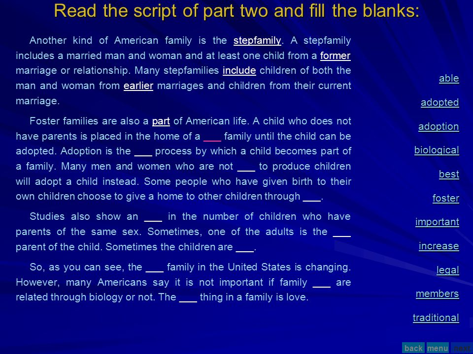 Read the script of part two and fill the blanks: Another kind of American family is the stepfamily. A stepfamily includes a married man and woman and