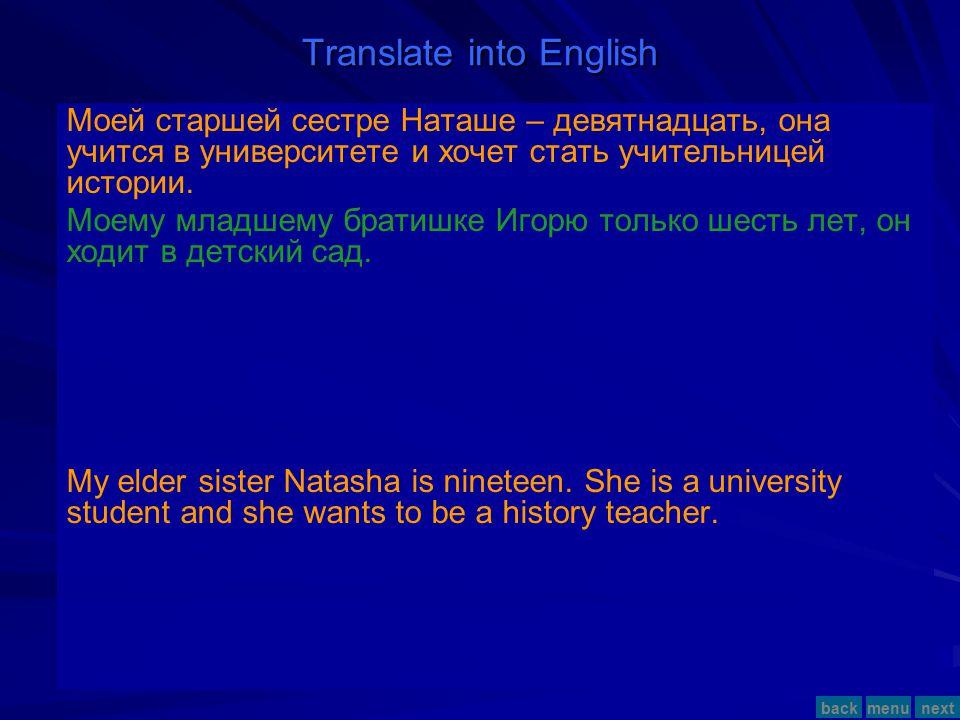Translate into English Моей старшей сестре Наташе – девятнадцать, она учится в университете и хочет стать учительницей истории.