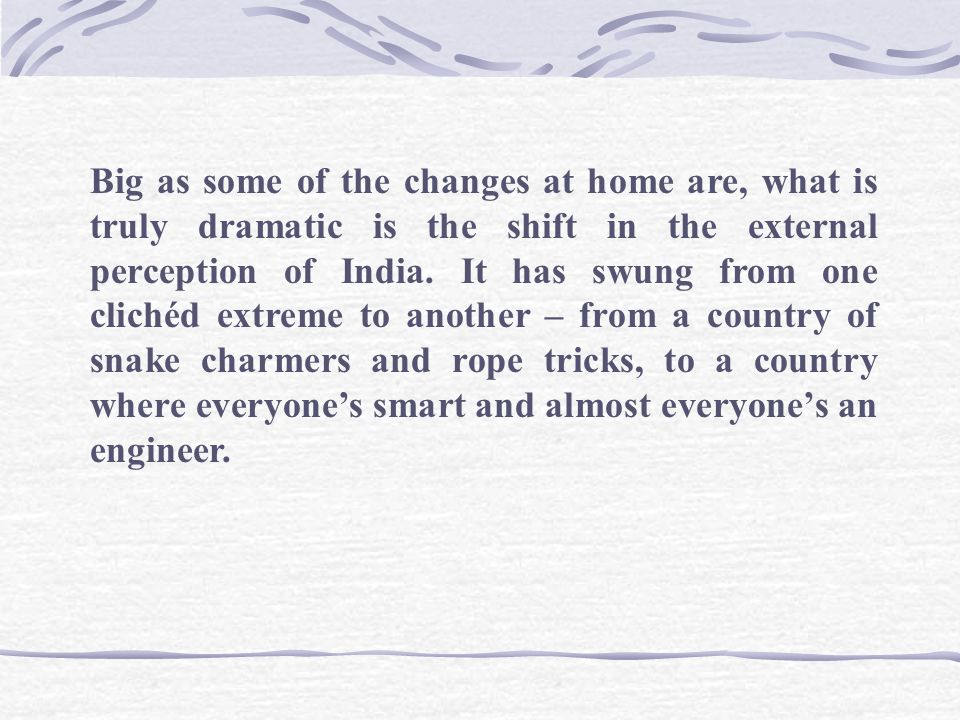 Big as some of the changes at home are, what is truly dramatic is the shift in the external perception of India.