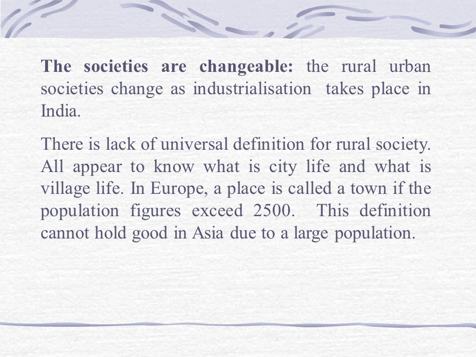 The societies are changeable: the rural urban societies change as industrialisation takes place in India.