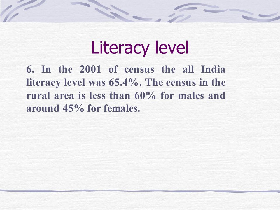 Literacy level 6. In the 2001 of census the all India literacy level was 65.4%.