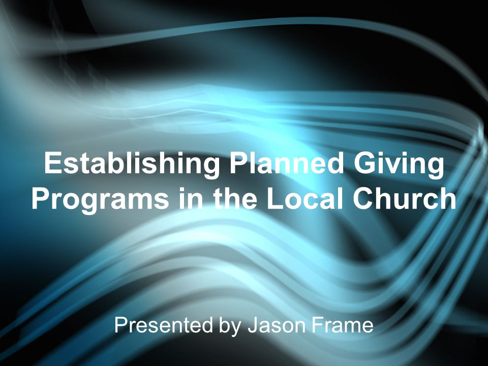 Establishing Planned Giving Programs in the Local Church Presented by Jason Frame