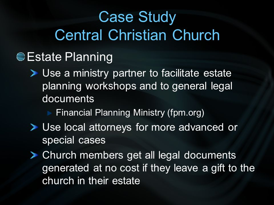 Case Study Central Christian Church Estate Planning Use a ministry partner to facilitate estate planning workshops and to general legal documents Fina