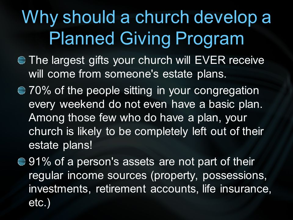 Why should a church develop a Planned Giving Program The largest gifts your church will EVER receive will come from someone's estate plans. 70% of the