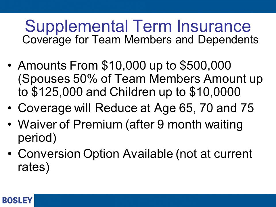 Supplemental Term Insurance Coverage for Team Members and Dependents Amounts From $10,000 up to $500,000 (Spouses 50% of Team Members Amount up to $12