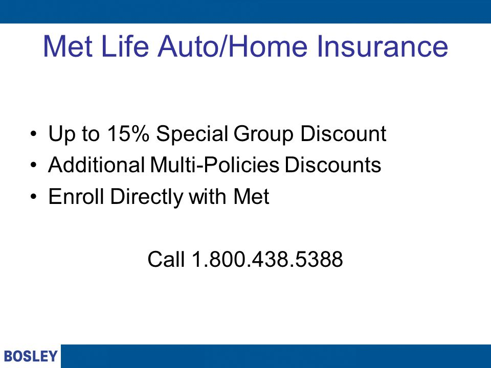 Met Life Auto/Home Insurance Up to 15% Special Group Discount Additional Multi-Policies Discounts Enroll Directly with Met Call 1.800.438.5388