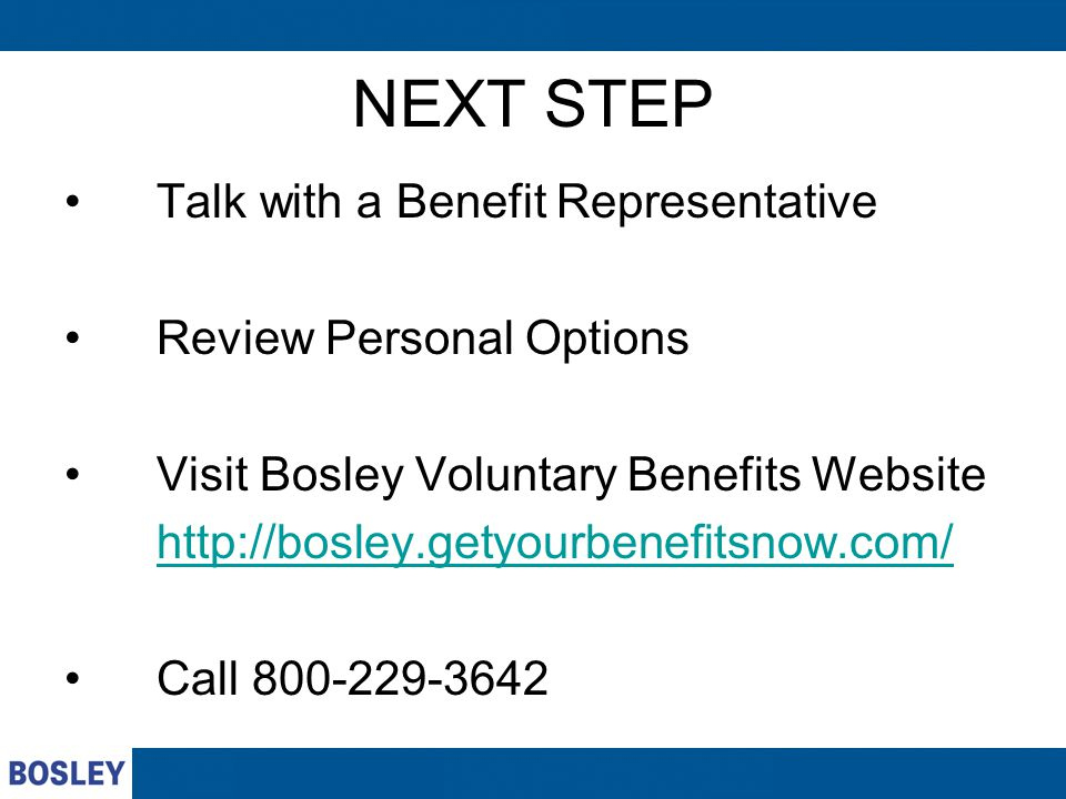 NEXT STEP Talk with a Benefit Representative Review Personal Options Visit Bosley Voluntary Benefits Website http://bosley.getyourbenefitsnow.com/ Call 800-229-3642