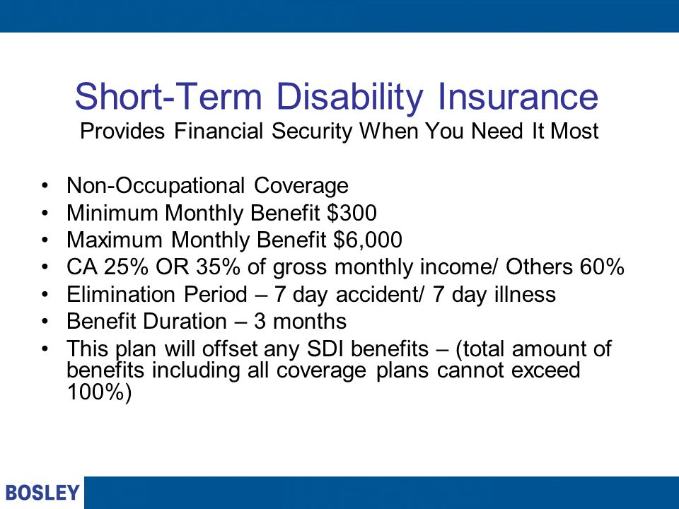 Short-Term Disability Insurance Provides Financial Security When You Need It Most Non-Occupational Coverage Minimum Monthly Benefit $300 Maximum Monthly Benefit $6,000 CA 25% OR 35% of gross monthly income/ Others 60% Elimination Period – 7 day accident/ 7 day illness Benefit Duration – 3 months This plan will offset any SDI benefits – (total amount of benefits including all coverage plans cannot exceed 100%)
