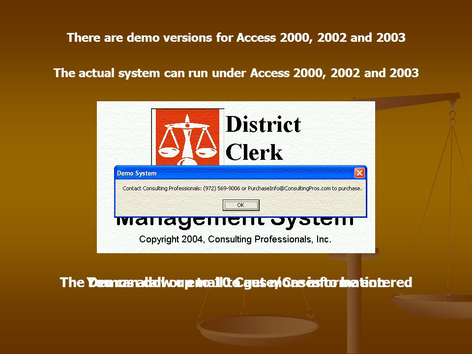 There are demo versions for Access 2000, 2002 and 2003 The actual system can run under Access 2000, 2002 and 2003 The Demos allow up to 10 Cause/Cases to be enteredYou can call or email to get more information