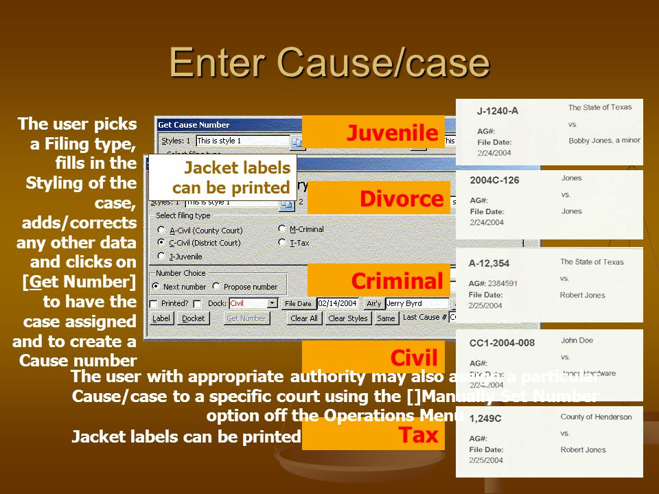 Enter Cause/case Jacket labels can be printed The user picks a Filing type, fills in the Styling of the case, adds/corrects any other data and clicks on [Get Number] to have the case assigned and to create a Cause number Juvenile Divorce Criminal Civil Tax The user with appropriate authority may also assign a particular Cause/case to a specific court using the []Manually Set Number option off the Operations Menu Jacket labels can be printed