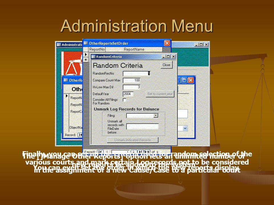 Administration Menu The []Manage Other Reports] option lets an unlimited number of new reports be added to the system You can even set the order in which the new reports display Finally, you can set up the criteria used for random selection of the various courts and mark certain Log records not to be considered in the assignment of a new Cause/Case to a particular court