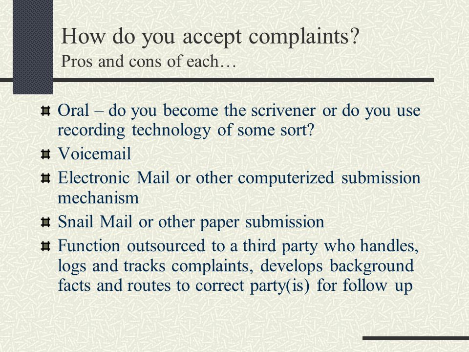 How do you accept complaints? Pros and cons of each… Oral – do you become the scrivener or do you use recording technology of some sort? Voicemail Ele