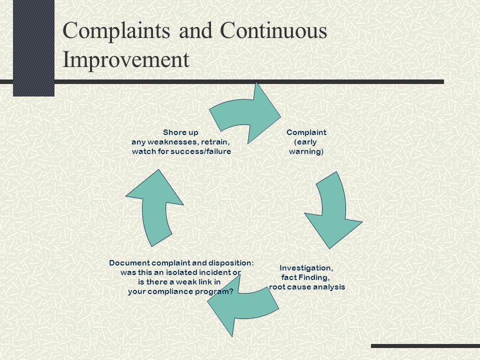 Complaints and Continuous Improvement Complaint (early warning) Investigation, fact Finding, root cause analysis Document complaint and disposition: was this an isolated incident or is there a weak link in your compliance program.