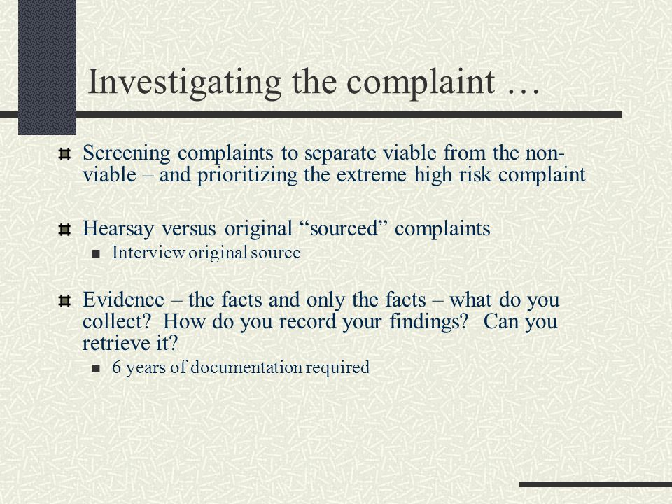 Investigating the complaint … Screening complaints to separate viable from the non- viable – and prioritizing the extreme high risk complaint Hearsay versus original sourced complaints Interview original source Evidence – the facts and only the facts – what do you collect.