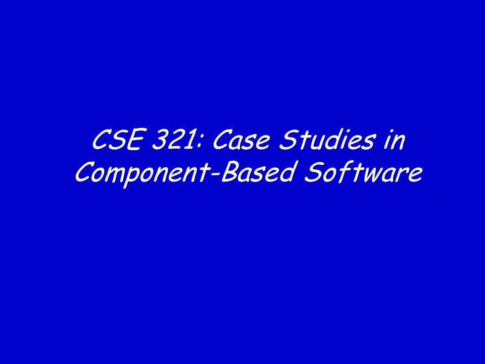 CSE 321: Case Studies in Component-Based Software