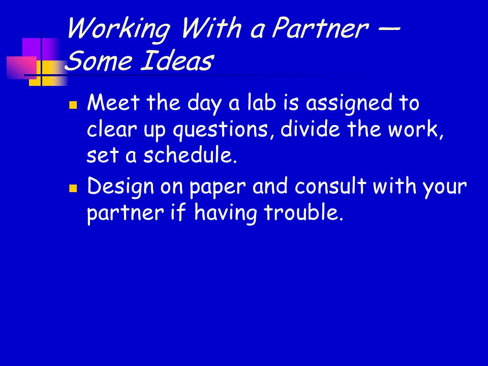 Working With a Partner — Some Ideas Meet the day a lab is assigned to clear up questions, divide the work, set a schedule.