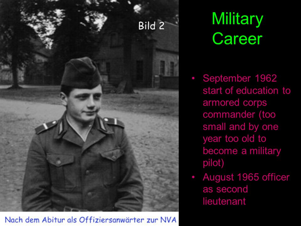 Military Career September 1962 start of education to armored corps commander (too small and by one year too old to become a military pilot) August 1965 officer as second lieutenant