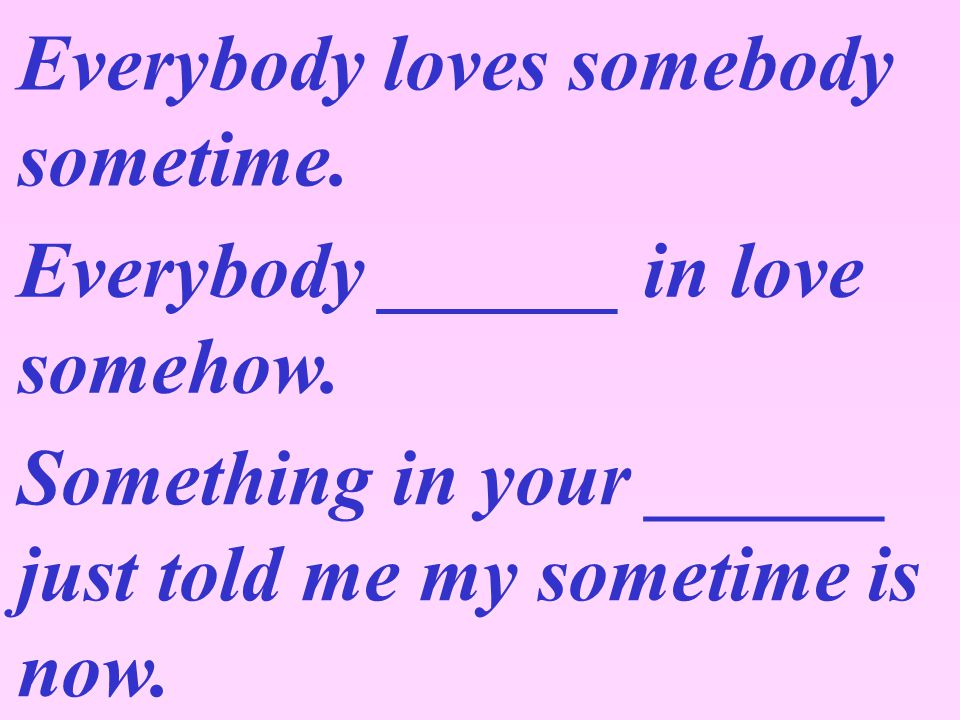 Listen to the song and fill in the blanks with the missing words. Everybody Loves Somebody