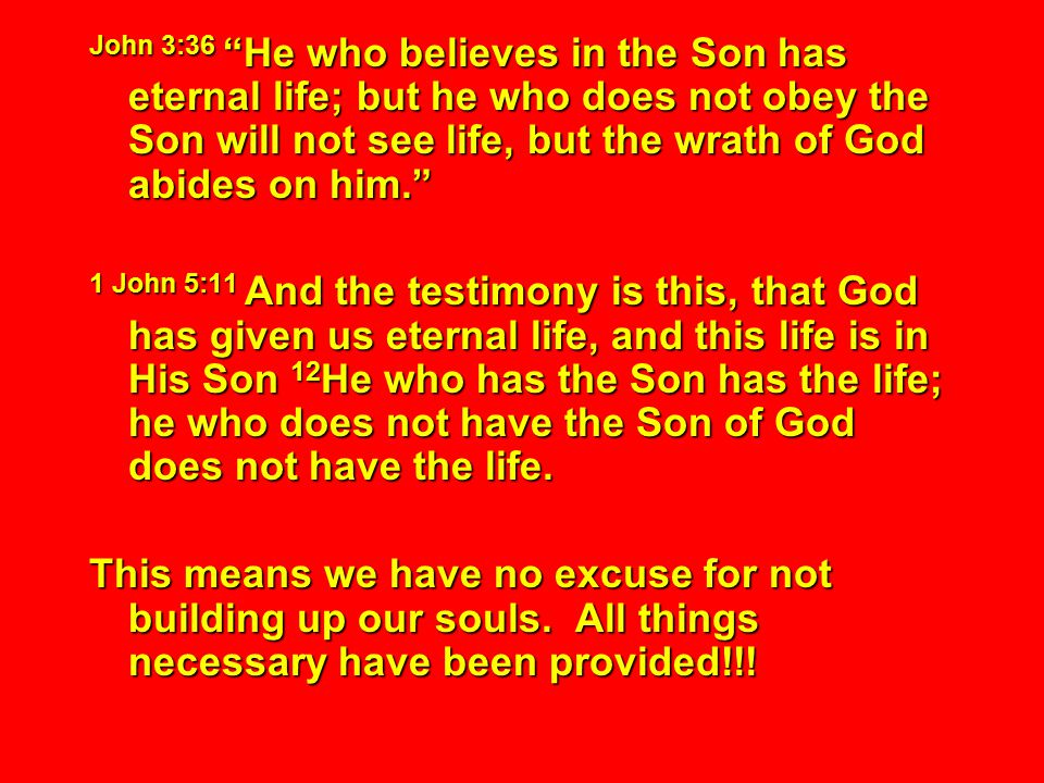 John 3:36 He who believes in the Son has eternal life; but he who does not obey the Son will not see life, but the wrath of God abides on him. 1 John 5:11 And the testimony is this, that God has given us eternal life, and this life is in His Son 12 He who has the Son has the life; he who does not have the Son of God does not have the life.
