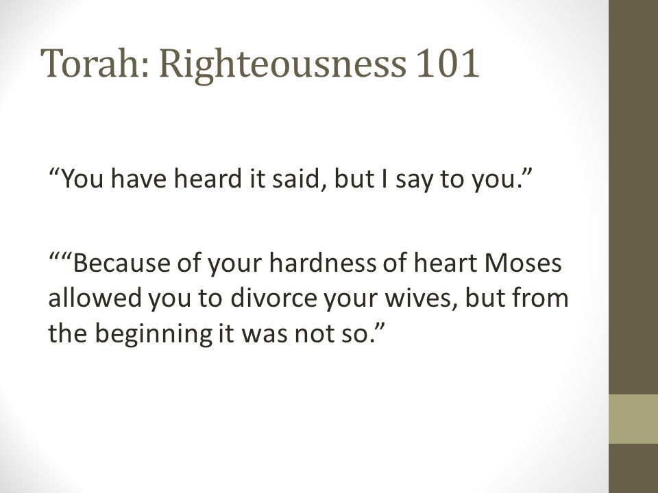 Torah: Righteousness 101 You have heard it said, but I say to you. Because of your hardness of heart Moses allowed you to divorce your wives, but from the beginning it was not so.