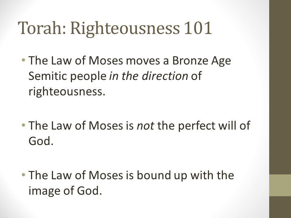 Torah: Righteousness 101 The Law of Moses moves a Bronze Age Semitic people in the direction of righteousness.