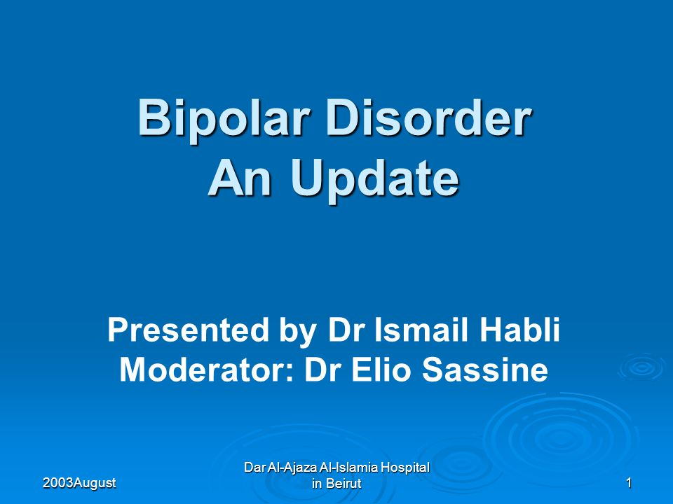 2003 August Dar Al-Ajaza Al-Islamia Hospital in Beirut1 Bipolar Disorder An Update Presented by Dr Ismail Habli Moderator: Dr Elio Sassine