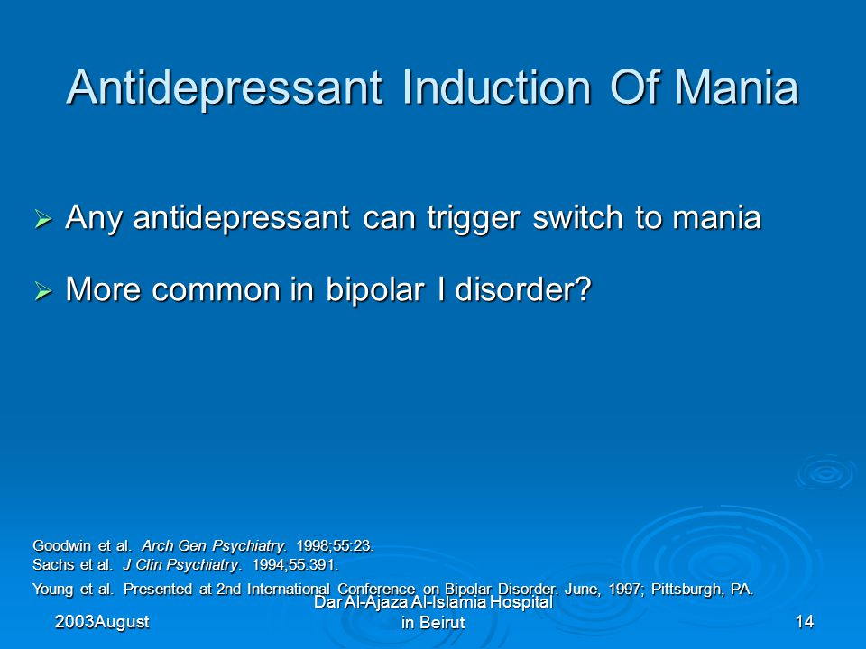 2003 August Dar Al-Ajaza Al-Islamia Hospital in Beirut14  Any antidepressant can trigger switch to mania  More common in bipolar I disorder.