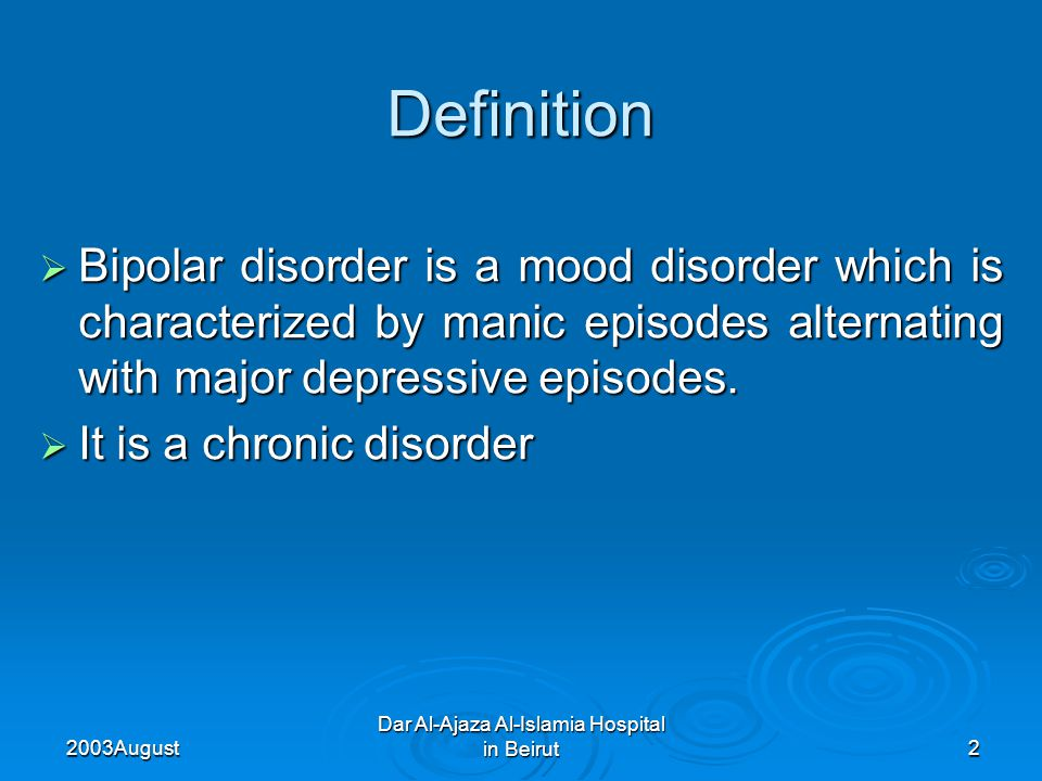 2003 August Dar Al-Ajaza Al-Islamia Hospital in Beirut2 Definition  Bipolar disorder is a mood disorder which is characterized by manic episodes alternating with major depressive episodes.