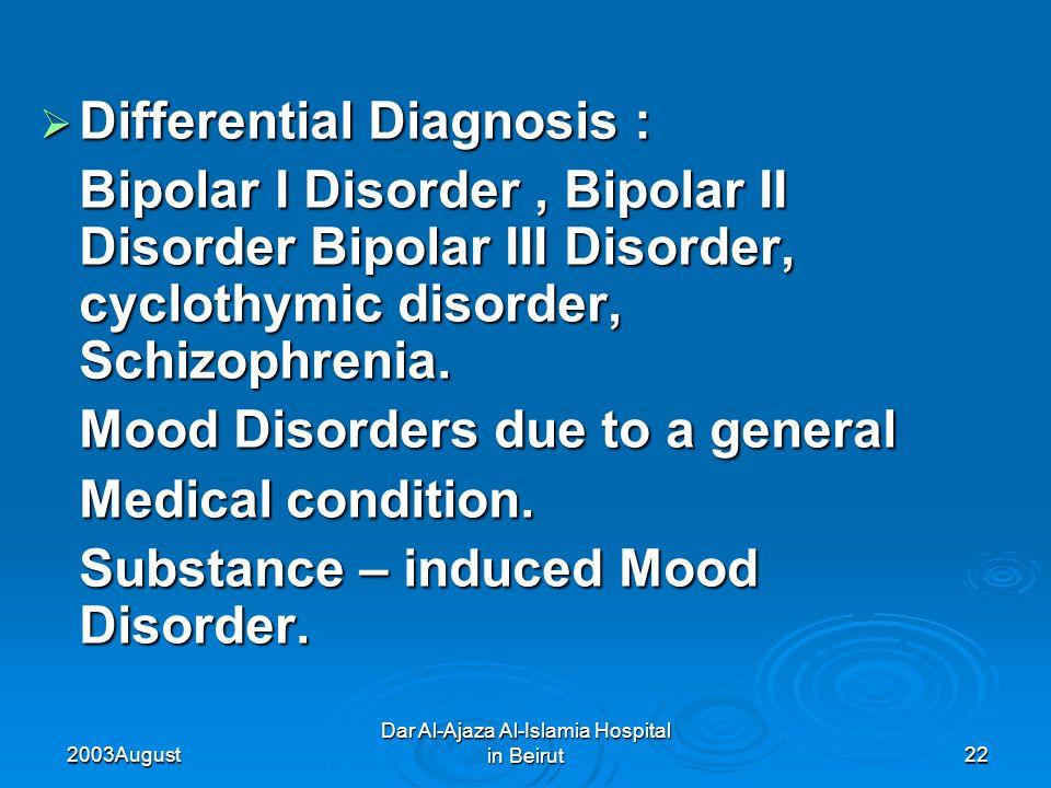 2003 August Dar Al-Ajaza Al-Islamia Hospital in Beirut22  Differential Diagnosis : Bipolar I Disorder, Bipolar II Disorder Bipolar III Disorder, cyclothymic disorder, Schizophrenia.