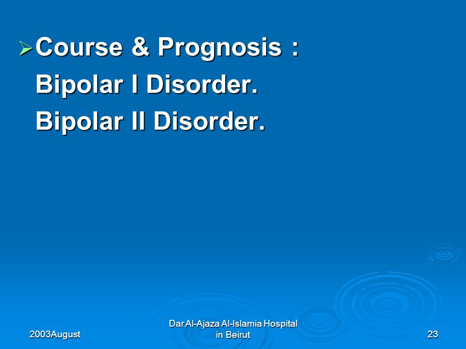 2003 August Dar Al-Ajaza Al-Islamia Hospital in Beirut23  Course & Prognosis : Bipolar I Disorder.