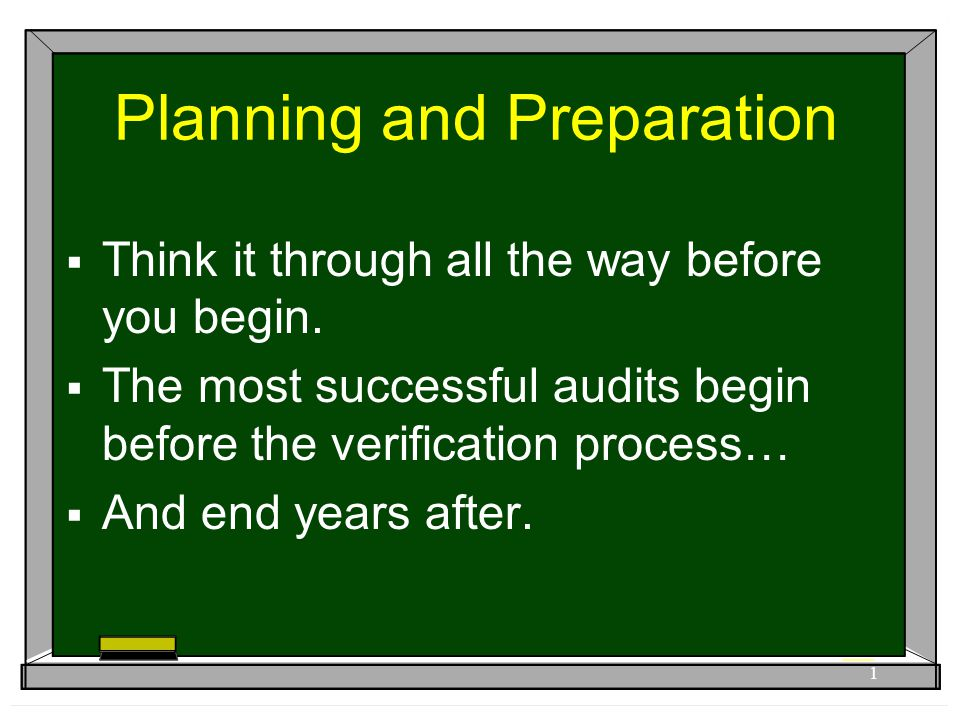 Planning and Preparation  Think it through all the way before you begin.  The most successful audits begin before the verification process…  And en