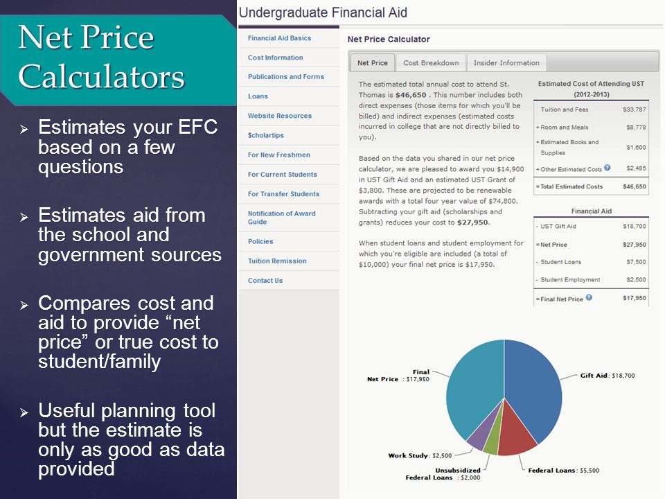 Net Price Calculators  Estimates your EFC based on a few questions  Estimates aid from the school and government sources  Compares cost and aid to provide net price or true cost to student/family  Useful planning tool but the estimate is only as good as data provided